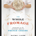 The Whole Fromage: Adventures in the Delectable World of Cheese