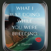 What I Was Doing While You Were Breeding: a Hilarious Beach Read Memoir